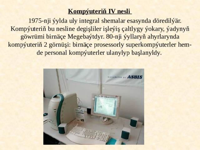 Kompýuteriň IV nesli  1975-nji ýylda uly integral shemalar esasynda döredilýär. Kompýuteriň bu nesline degişliler işleýiş çaltlygy ýokary, ýadynyň göwrümi birnäçe Megebaýtdyr. 80-nji ýyllaryň ahyrlarynda kompýuteriň 2 görnüşi: birnäçe prosessorly superkompýuterler hem-de personal kompýuterler ulanylyp başlanyldy.