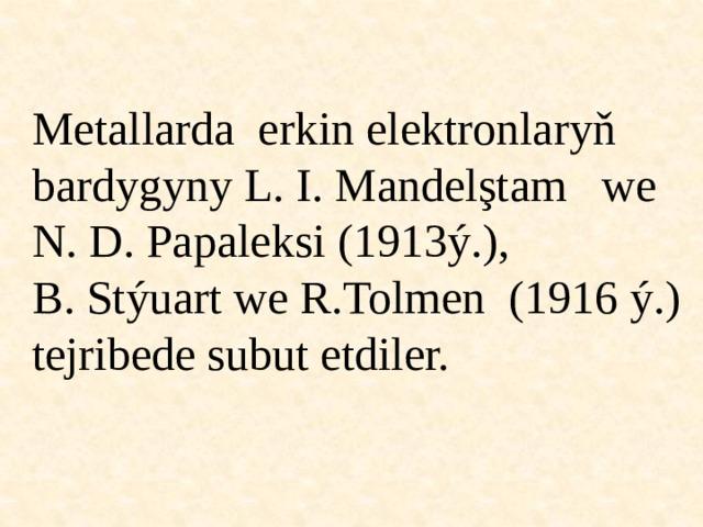 Metallarda erkin elektronlaryň bardygyny L. I. Mandelştam we N. D. Papaleksi (1913ý.), B. Stýuart we R.Tolmen (1916 ý.) tejribede subut etdiler.