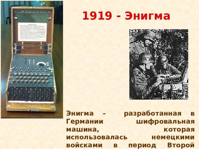 1919 - Энигма  Энигма – разработанная в Германии шифровальная машина, которая использовалась немецкими войсками в период Второй Мировой войны.