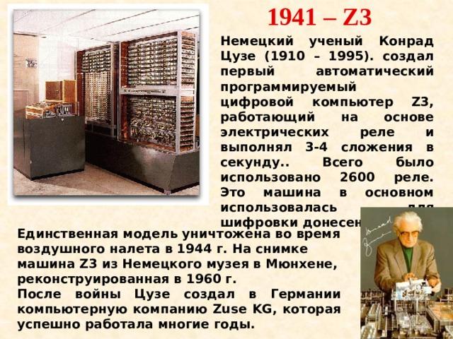 1941 – Z3 Немецкий ученый Конрад Цузе (1910 – 1995). создал первый автоматический программируемый цифровой компьютер Z3, работающий на основе электрических реле и выполнял 3-4 сложения в секунду.. Всего было использовано 2600 реле. Это машина в основном использовалась для шифровки донесений. Единственная модель уничтожена во время воздушного налета в 1944 г. На снимке машина Z3 из Немецкого музея в Мюнхене, реконструированная в 1960 г. После войны Цузе создал в Германии компьютерную компанию Zuse KG, которая успешно работала многие годы.
