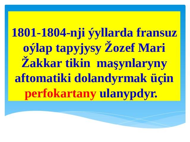 1801-1804-nji ýyllarda fransuz oýlap tapyjysy Žozef Mari Žakkar tikin maşynlaryny aftomatiki dolandyrmak üçin perfokartany ulanypdyr.