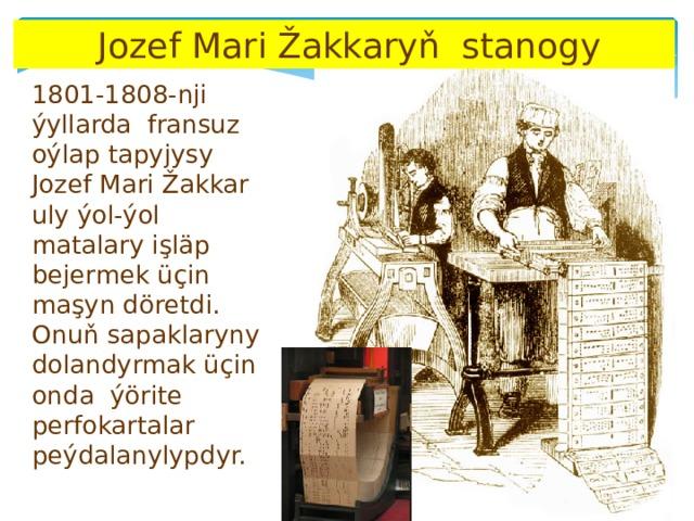 Jozef Mari Žakkaryň stanogy 1801-1808-nji ýyllarda fransuz oýlap tapyjysy Jozef Mari Žakkar uly ýol-ýol matalary işläp bejermek üçin maşyn döretdi. Onuň sapaklaryny dolandyrmak üçin onda ýörite perfokartalar peýdalanylypdyr.