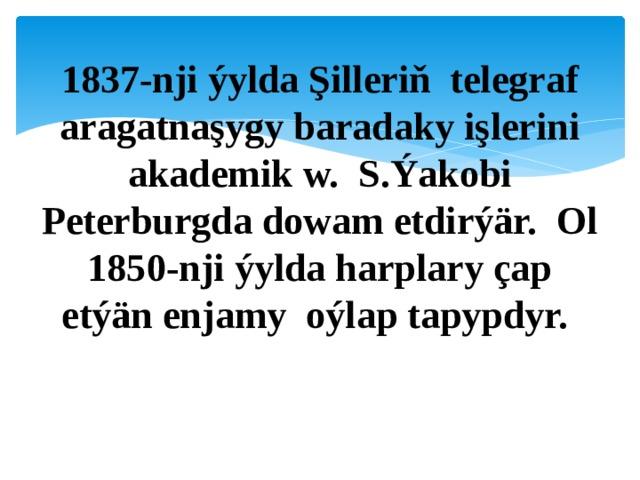 1837-nji ýylda Şilleriň telegraf aragatnaşygy baradaky işlerini akademik w. S.Ýakobi Peterburgda dowam etdirýär. Ol 1850-nji ýylda harplary çap etýän enjamy oýlap tapypdyr.