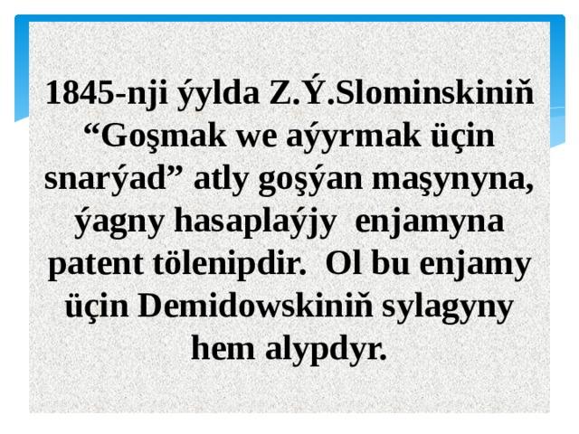 "1845-nji ýylda Z.Ý.Slominskiniň ""Goşmak we aýyrmak üçin snarýad"" atly goşýan maşynyna, ýagny hasaplaýjy enjamyna patent tölenipdir. Ol bu enjamy üçin Demidowskiniň sylagyny hem alypdyr."