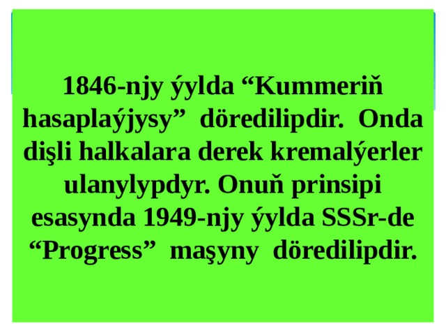 "1846-njy ýylda ""Kummeriň hasaplaýjysy"" döredilipdir. Onda dişli halkalara derek kremalýerler ulanylypdyr. Onuň prinsipi esasynda 1949-njy ýylda SSSr-de ""Progress"" maşyny döredilipdir."