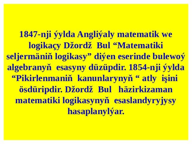 "1847-nji ýylda Angliýaly matematik we logikaçy Džordž Bul ""Matematiki seljermäniň logikasy"" diýen eserinde bulewoý algebranyň esasyny düzüpdir. 1854-nji ýylda ""Pikirlenmaniň kanunlarynyň "" atly işini ösdüripdir. Džordž Bul häzirkizaman matematiki logikasynyň esaslandyryjysy hasaplanylýar."