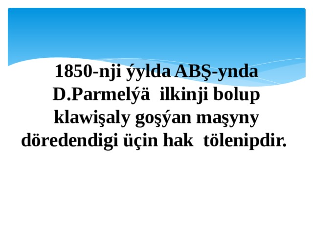 1850-nji ýylda ABŞ-ynda D.Parmelýä ilkinji bolup klawişaly goşýan maşyny döredendigi üçin hak tölenipdir.