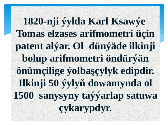1820-nji ýylda Karl Ksawýe Tomas elzases arifmometri üçin patent alýar. Ol dünýäde ilkinji bolup arifmometri öndürýän önümçilige ýolbaşçylyk edipdir. Ilkinji 50 ýylyň dowamynda ol 1500 sanysyny taýýarlap satuwa çykarypdyr.