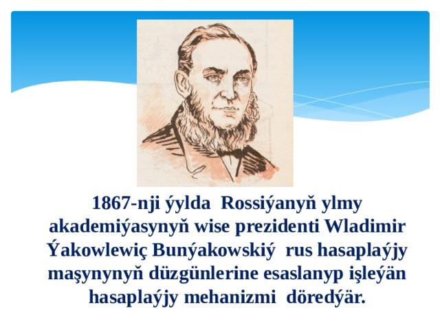 1867-nji ýylda Rossiýanyň ylmy akademiýasynyň wise prezidenti Wladimir Ýakowlewiç Bunýakowskiý rus hasaplaýjy maşynynyň düzgünlerine esaslanyp işleýän hasaplaýjy mehanizmi döredýär.