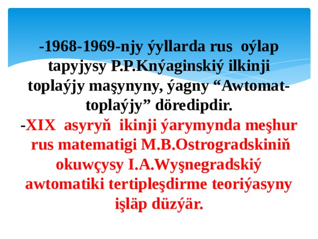 "-1968-1969-njy ýyllarda rus oýlap tapyjysy P.P.Knýaginskiý ilkinji toplaýjy maşynyny, ýagny ""Awtomat-toplaýjy"" döredipdir.  - XIX  asyryň ikinji ýarymynda meşhur rus matematigi M.B.Ostrogradskiniň okuwçysy I.A.Wyşnegradskiý awtomatiki tertipleşdirme teoriýasyny işläp düzýär."