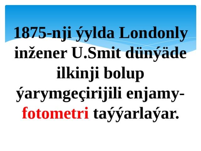 1875-nji ýylda Londonly inžener U.Smit dünýäde ilkinji bolup ýarymgeçirijili enjamy- fotometri taýýarlaýar.