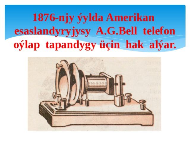 1876-njy ýylda Amerikan esaslandyryjysy A.G.Bell telefon oýlap tapandygy üçin hak alýar.