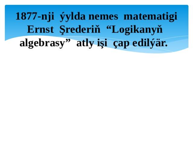 """1877-nji ýylda nemes matematigi Ernst Şrederiň """"Logikanyň algebrasy"""" atly işi çap edilýär."""