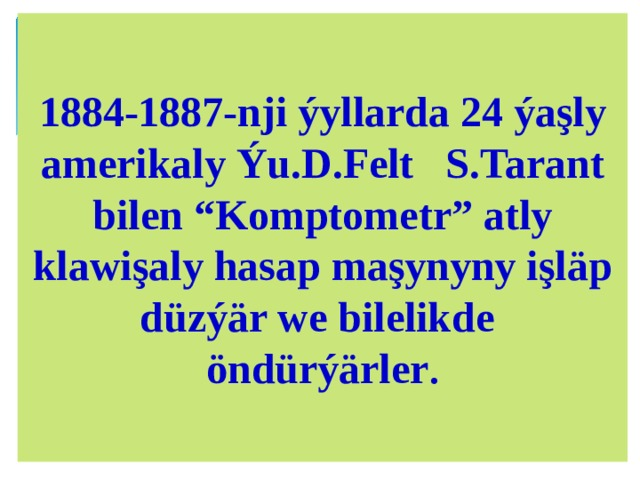 "1884-1887-nji ýyllarda 24 ýaşly amerikaly Ýu.D.Felt S.Tarant bilen ""Komptometr"" atly klawişaly hasap maşynyny işläp düzýär we bilelikde öndürýärler ."