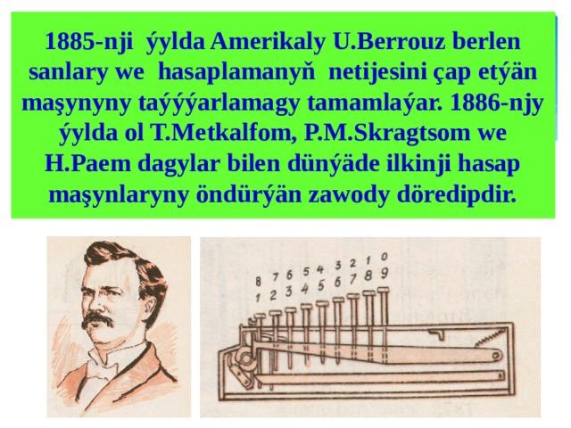 1885-nji ýylda Amerikaly U.Berrouz berlen sanlary we hasaplamanyň netijesini çap etýän maşynyny taýýýarlamagy tamamlaýar. 1886-njy ýylda ol T.Metkalfom, P.M.Skragtsom we H.Paem dagylar bilen dünýäde ilkinji hasap maşynlaryny öndürýän zawody döredipdir.
