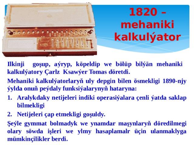 1820 – mehaniki kalkulýator Ilkinji goşup, aýryp, köpeldip we bölüp bilýän mehaniki kalkulýatory Çarlz Ksawýer Tomas döretdi. Mehaniki kalkulýatorlaryň uly depgin bilen ösmekligi 1890-njy ýylda onuň peýdaly funksiýalarynyň hataryna: Aralykdaky netijeleri indiki operasiýalara çenli ýatda saklap bilmekligi Netijeleri çap etmekligi goşuldy. Şeýle gymmat bolmadyk we ynamdar maşynlaryň döredilmegi olary söwda işleri we ylmy hasaplamalr üçin ulanmaklyga mümkinçilikler berdi.