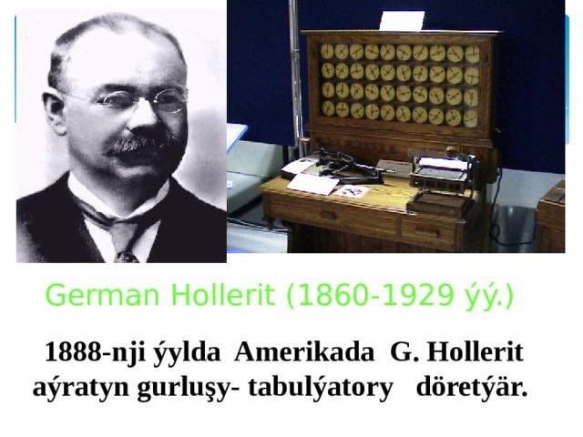 German Hollerit (1860-1929 ýý.) 1888-nji ýylda Amerikada G. Hollerit aýratyn gurluşy- tabulýatory döretýär.