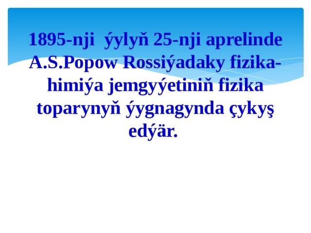 1895-nji ýylyň 25-nji aprelinde A.S.Popow Rossiýadaky fizika-himiýa jemgyýetiniň fizika toparynyň ýygnagynda çykyş edýär.
