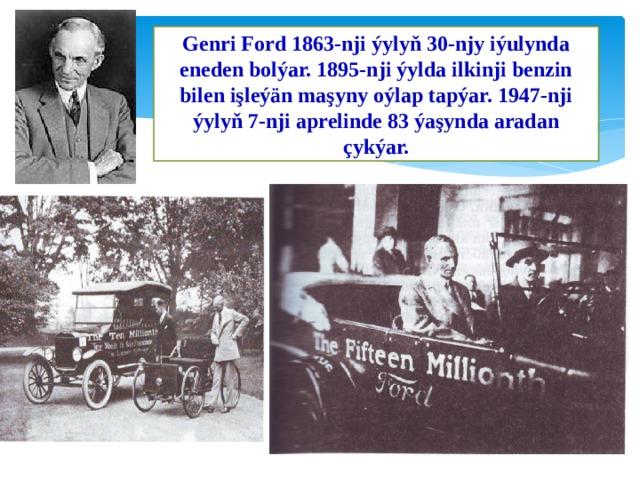 Genri Ford 1863-nji ýylyň 30-njy iýulynda eneden bolýar. 1895-nji ýylda ilkinji benzin bilen işleýän maşyny oýlap tapýar. 1947-nji ýylyň 7-nji aprelinde 83 ýaşynda aradan çykýar.