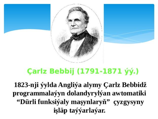 """Çarlz Bebbij (1791-1871 ýý.)  1823-nji ýylda Angliýa alymy Çarlz Bebbidž programmalaýyn dolandyrylýan awtomatiki """"Dürli funksiýaly maşynlaryň"""" çyzgysyny işläp taýýarlaýar."""