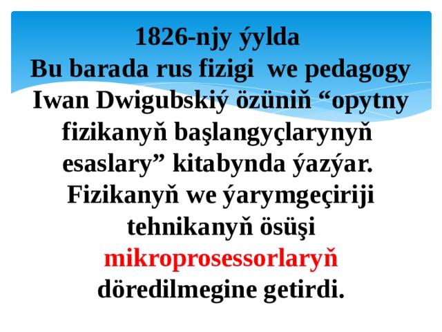 "1826-njy ýylda  Bu barada rus fizigi we pedagogy Iwan Dwigubskiý özüniň ""opytny fizikanyň başlangyçlarynyň esaslary"" kitabynda ýazýar. Fizikanyň we ýarymgeçiriji tehnikanyň ösüşi mikroprosessorlaryň döredilmegine getirdi."