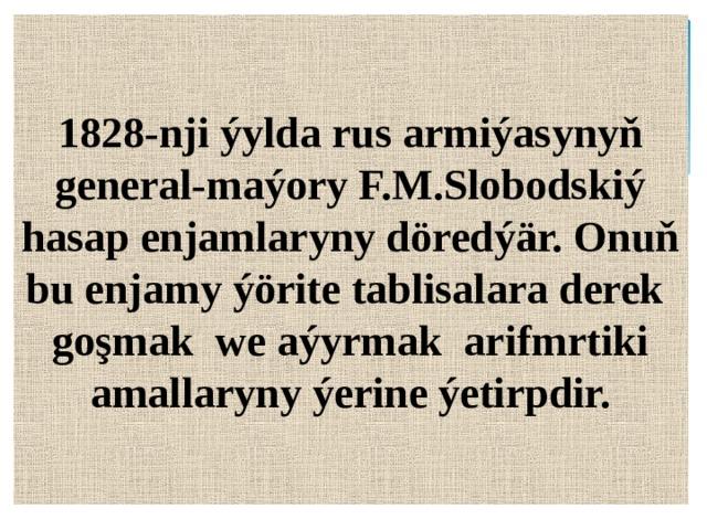 1828-nji ýylda rus armiýasynyň general-maýory F.M.Slobodskiý hasap enjamlaryny döredýär. Onuň bu enjamy ýörite tablisalara derek goşmak we aýyrmak arifmrtiki amallaryny ýerine ýetirpdir.