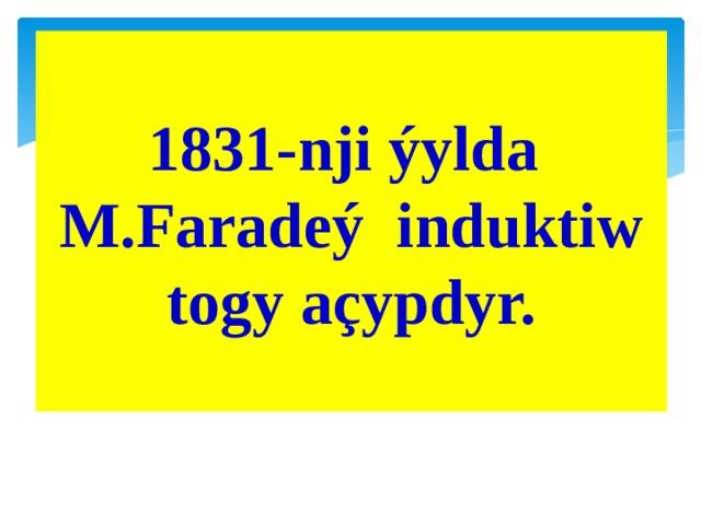 1831-nji ýylda M.Faradeý induktiw togy açypdyr.
