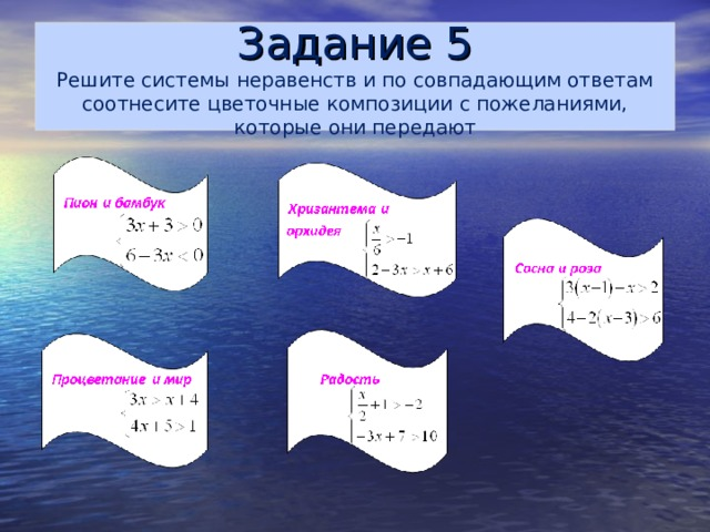 Задание 5  Решите системы неравенств и по совпадающим ответам соотнесите цветочные композиции с пожеланиями, которые они передают