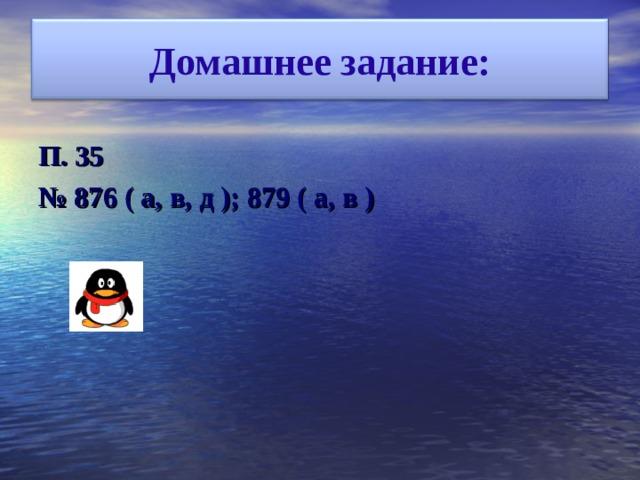 Домашнее задание: П.  35 № 876 (  а,  в,  д  ); 879 (  а,  в  )