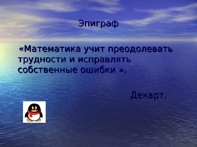 Эпиграф  «Математика учит преодолевать трудности и исправлять собственные ошибки  ».  Декарт.
