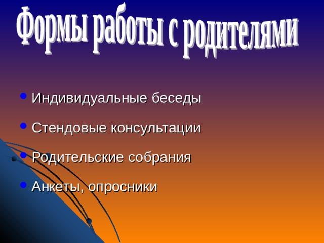 Индивидуальные беседы Стендовые консультации Родительские собрания Анкеты, опросники