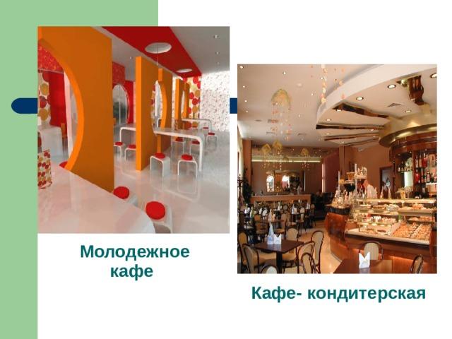 Молодежное кафе  Кафе- кондитерская