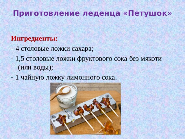 Приготовление леденца «Петушок»   Ингредиенты: - 4 столовые ложки сахара; - 1,5 столовые ложки фруктового сока без мякоти (или воды); - 1 чайную ложку лимонного сока.