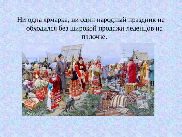Ни одна ярмарка, ни один народный праздник не обходился без широкой продажи леденцов на палочке.