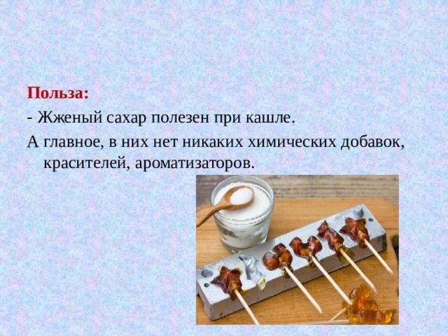 Польза: - Жженый сахар полезен при кашле. А главное, в них нет никаких химических добавок, красителей, ароматизаторов.