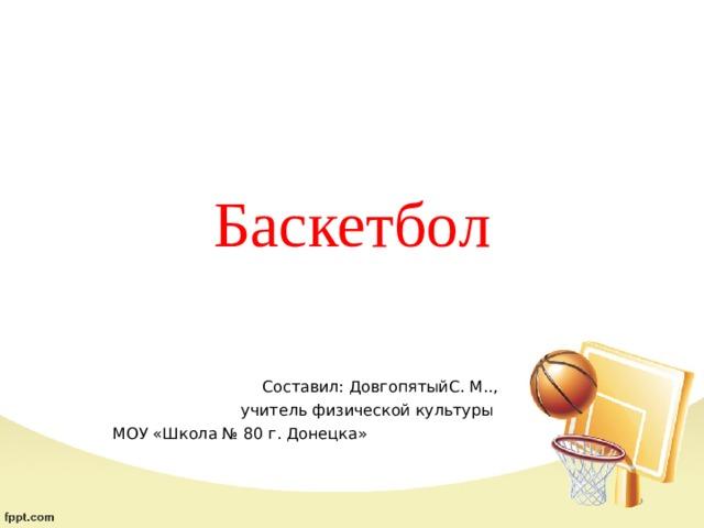 Баскетбол   Составил: ДовгопятыйС. М..,  учитель физической культуры МОУ «Школа № 80 г. Донецка»
