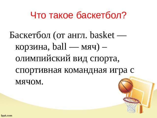 Что такое баскетбол? Баскетбол (от англ. basket — корзина, ball — мяч) – олимпийский вид спорта, спортивная командная игра с мячом.