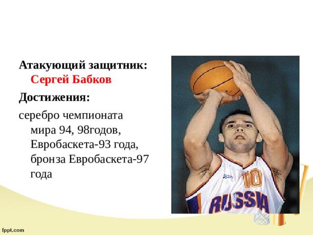 Атакующий защитник: Сергей Бабков Достижения:  серебро чемпионата мира 94, 98годов, Евробаскета-93 года, бронза Евробаскета-97 года