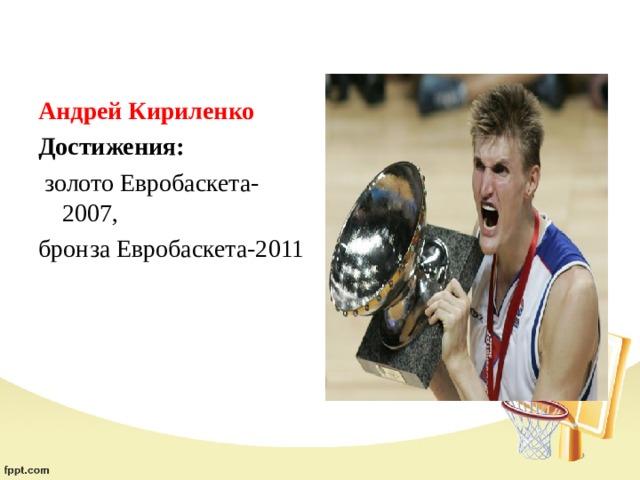 Андрей Кириленко Достижения:  золото Евробаскета-2007, бронза Евробаскета-2011