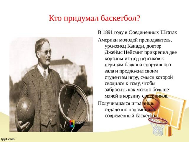 Кто придумал баскетбол? В 1891 году в Соединенных Штатах Америки молодой преподаватель, уроженец Канады, доктор Джеймс Нейсмит прикрепил две корзины из-под персиков к перилам балкона спортивного зала и предложил своим студентам игру, смысл которой сводился к тому, чтобы забросить как можно больше мячей в корзину соперников. Получившаяся игра лишь отдаленно напоминала современный баскетбол.