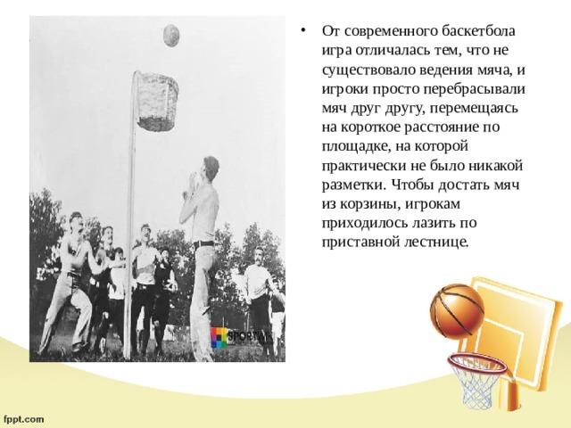 От современного баскетбола игра отличалась тем, что не существовало ведения мяча, и игроки просто перебрасывали мяч друг другу, перемещаясь на короткое расстояние по площадке, на которой практически не было никакой разметки. Чтобы достать мяч из корзины, игрокам приходилось лазить по приставной лестнице.