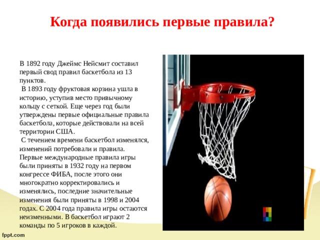 Когда появились первые правила?   В 1892 году Джеймс Нейсмит составил первый свод правил баскетбола из 13 пунктов.  В 1893 году фруктовая корзина ушла в историю, уступив место привычному кольцу с сеткой. Еще через год были утверждены первые официальные правила баскетбола, которые действовали на всей территории США.  С течением времени баскетбол изменялся, изменений потребовали и правила. Первые международные правила игры были приняты в 1932 году на первом конгрессе ФИБА, после этого они многократно корректировались и изменялись, последние значительные изменения были приняты в 1998 и 2004 годах. С 2004 года правила игры остаются неизменными. В баскетбол играют 2 команды по 5 игроков в каждой.