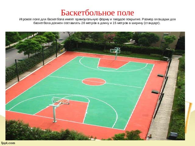Баскетбольное поле  Игровое поле для баскетбола имеет прямоугольную форму и твердое покрытие. Размер площадки для баскетбола должен составлять 28 метров в длину и 15 метров в ширину (стандарт).