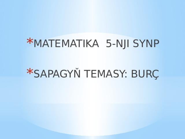 MATEMATIKA 5-NJI SYNP SAPAGYŇ TEMASY: BURÇ