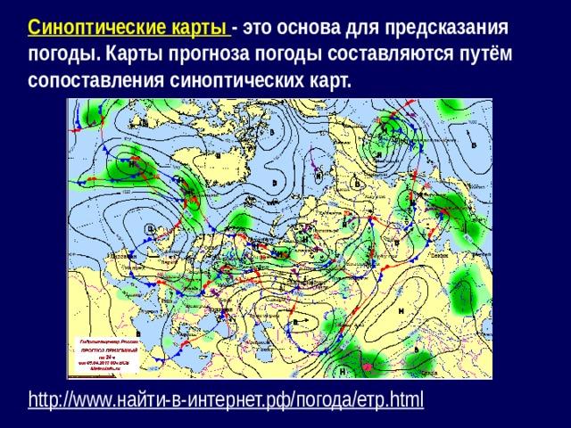 Синоптические карты - это основа для предсказания погоды. Карты прогноза погоды составляются путём сопоставления синоптических карт.  http :// www.найти-в-интернет.рф/погода/етр.html