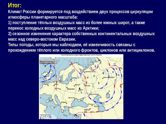 Итог: Климат России формируется под воздействием двух процессов циркуляции атмосферы планетарного масштаба: 1) поступление тёплых воздушных масс из более южных широт, а также перенос холодных воздушных масс из Арктики; 2) сезонное изменение характера собственных континентальных воздушных масс над северо-востоком Евразии. Типы погоды, которые мы наблюдаем, её изменчивость связаны с прохождением тёплого или холодного фронтов, циклонов или антициклонов.