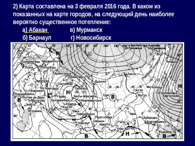 2) Карта составлена на 3 февраля 2016 года. В каком из показанных на карте городов, на следующий день наиболее вероятно существенное потепление: а) Абакан в) Мурманск б) Барнаул г) Новосибирск __________