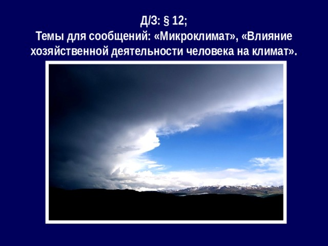 Д/З: § 12; Темы для сообщений: «Микроклимат», «Влияние хозяйственной деятельности человека на климат».