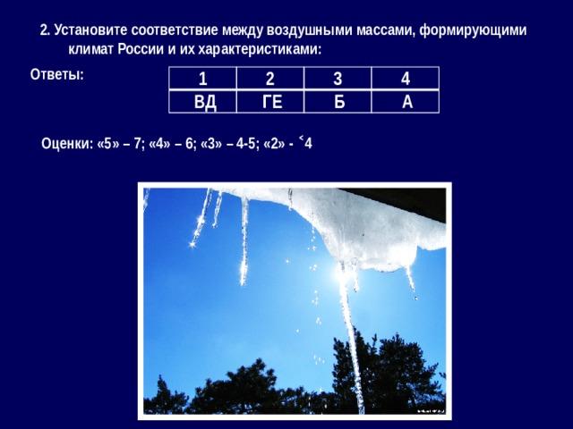 2. Установите соответствие между воздушными массами, формирующими климат России и их характеристиками: Ответы: 1 2  ВД 3  ГЕ 4  Б  А Оценки: «5» – 7; «4» – 6; «3» – 4-5; «2» - ˂4