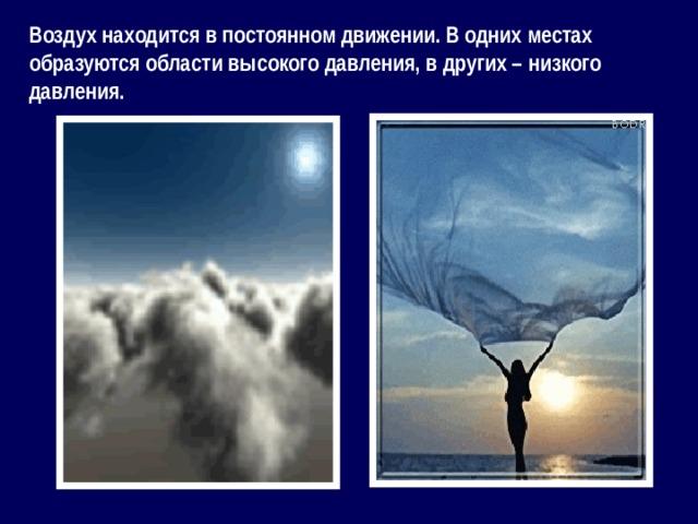 Воздух находится в постоянном движении. В одних местах образуются области высокого давления, в других – низкого давления.